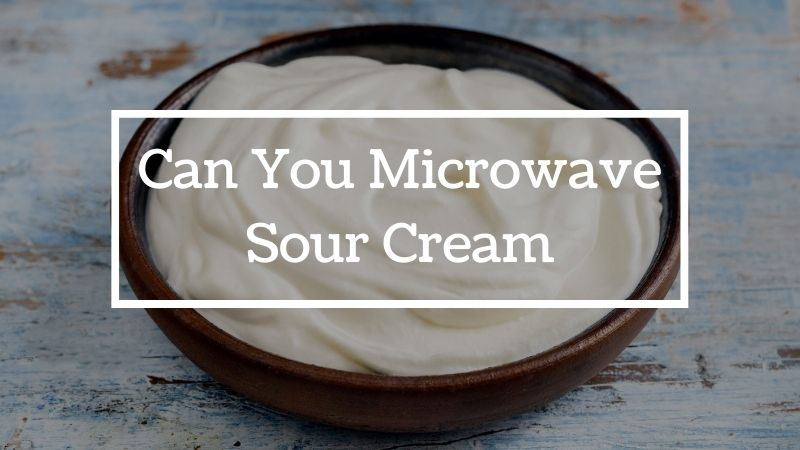 Can You Microwave Sour Cream