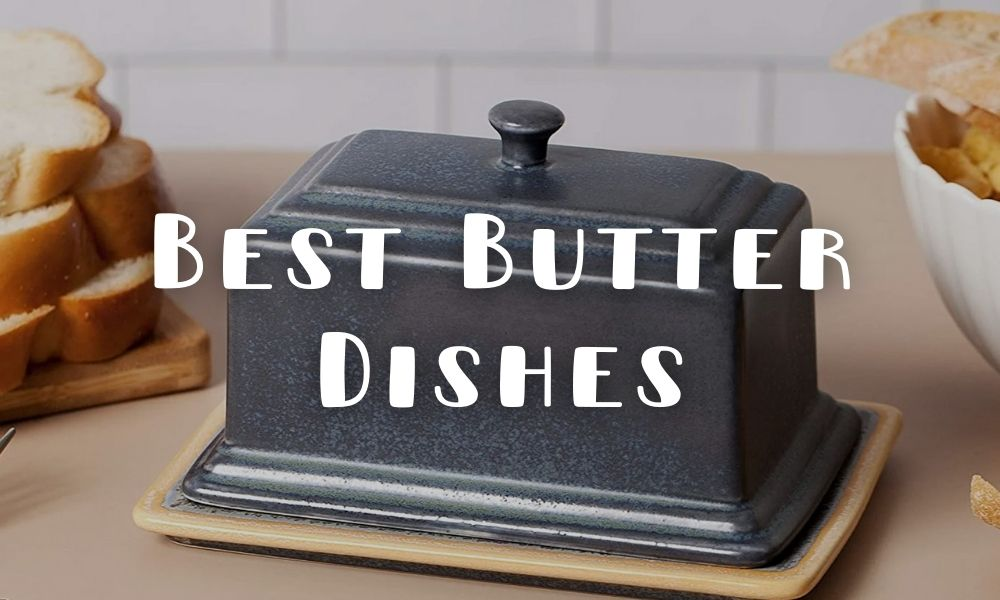 Best Butter Dishes