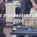 Top 6 Best Dishwashers Under $300 Reviews in 2021